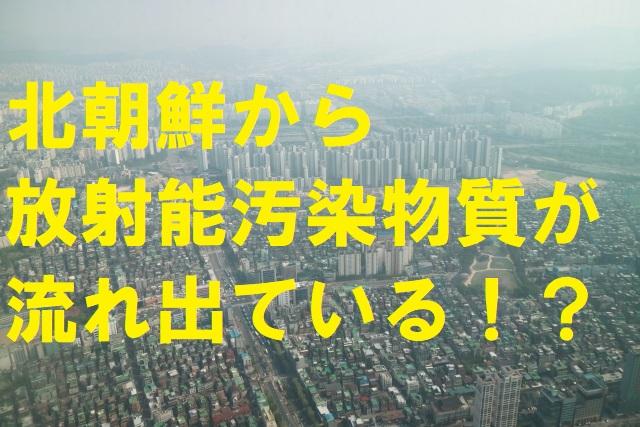 北朝鮮から放射能汚染物質が流れ出ている?