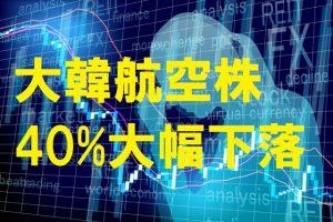 大韓航空株の40%の大幅下落