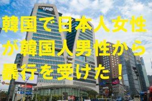韓国で日本人女性が韓国人男性から暴行を受けた