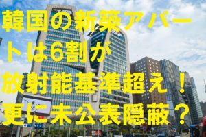 韓国の新築アパートは6割が放射能基準超え、更に未公表隠蔽?