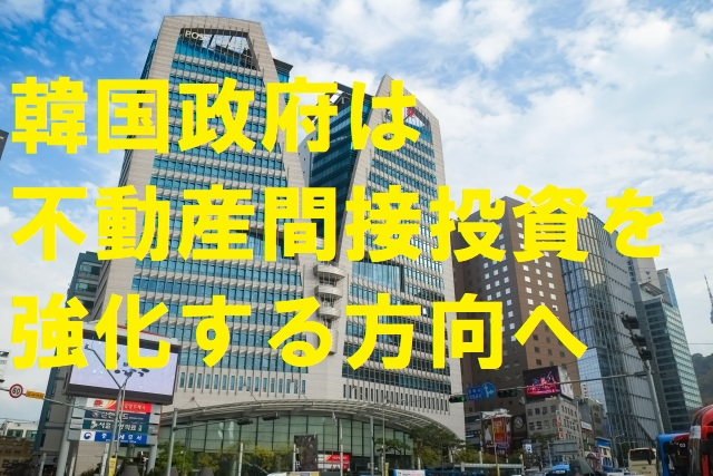 韓国政府は不動産間接投資を強化する方向へ