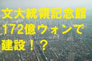 文大統領記念館を172億ウォンで建設!?