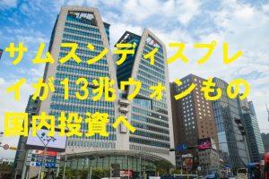 サムスンディスプレイが13兆ウォンもの国内投資へ
