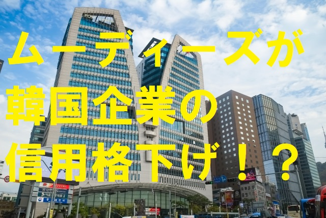 ムーディーズが韓国企業の信用格下げ!?