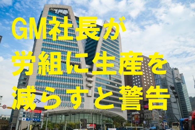 GM社長が韓国GM労組に生産を減らすと警告