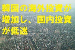 韓国の海外投資が増加し国内投資が低迷