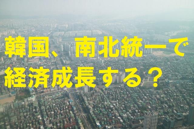 韓国、南北統一で経済成長する?