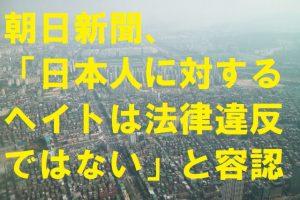 朝日新聞日本人に対するヘイトは法律違反ではないと容認