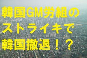 韓国GM労組のストライキで韓国撤退?