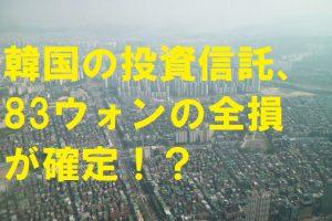 韓国の投資信託83億ウォンの全損が確定!?