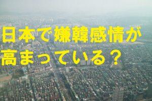 日本で嫌韓感情が高まっている?