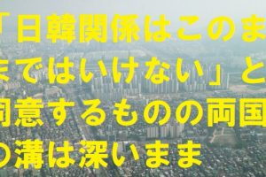 日韓関係はこのままではいけないと同意するものの日韓両国の溝は深い