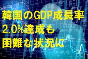 韓国のGDP成長率2.0%達成も困難な状況に