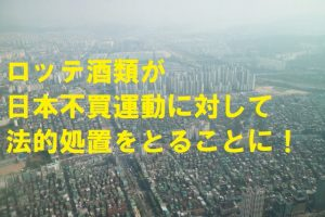 ロッテ酒類が日本不買運動に対して法的処置を取ることに