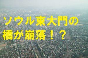 ソウル東大門の橋が崩落?