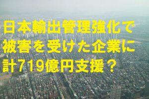 韓国では日本の輸出管理強化で被害を受けた企業に719億円の支援