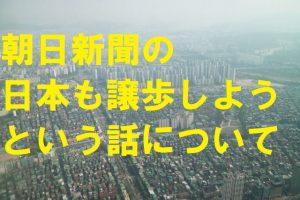 朝日新聞の日本も譲歩しようという話について