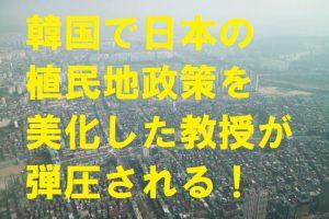 韓国で日本の植民地政策を美化した教授が弾圧される