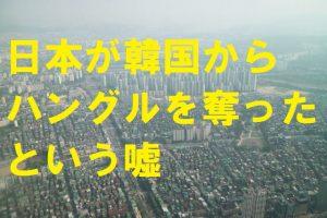 日本が韓国からハングルを奪ったという嘘
