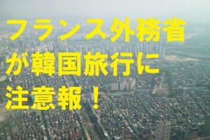 【韓国の反応】フランス外務省が韓国旅行に注意報