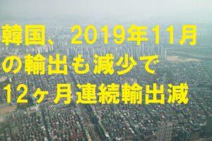 【韓国の反応】韓国、2019年11月の輸出も減少で12ヶ月連続輸出減