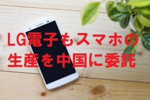 LG電子もスマホの生産を中国に委託