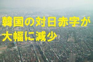 【韓国の反応】韓国の対日赤字が大幅に減少