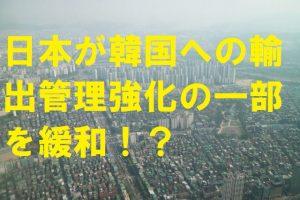 日本が韓国への輸出管理強化の一部を緩和!?