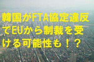 韓国がFTA協定違反でEUから制裁を受ける可能性も!?