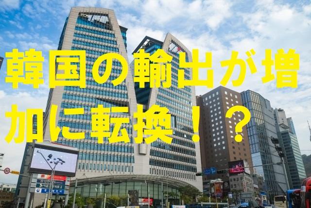 【韓国の反応】韓国の輸出が増加に転換!?