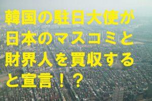 韓国の駐日大使が日本のマスコミと財界人を買収すると宣言!?