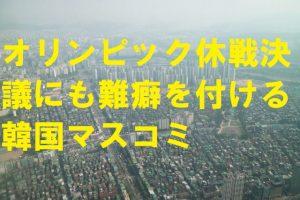 オリンピック休戦決議にも難癖を付ける韓国マスコミ