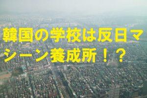韓国の学校は反日マシーン養成所!?