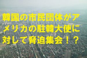 韓国の市民団体がアメリカの駐韓大使に対して脅迫集会!?