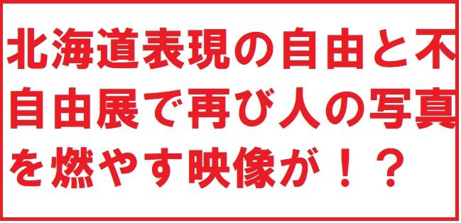 表現の北海道表現の自由と不自由展で再び人の写真を燃やす映像が