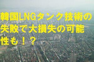 【韓国の反応】韓国LNGタンク技術の失敗で大損失の可能性も!?