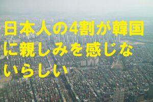 日本人の4割が韓国に親しみを感じないらしい