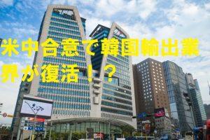 米中合意で韓国輸出業界が復活!?
