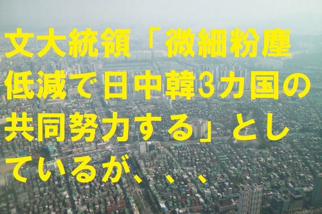 【韓国の反応】文大統領「微細粉塵低減、日中韓3カ国の共同努力する」としているが、、、