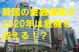 韓国の金融機関が2020年は危機を迎える!?