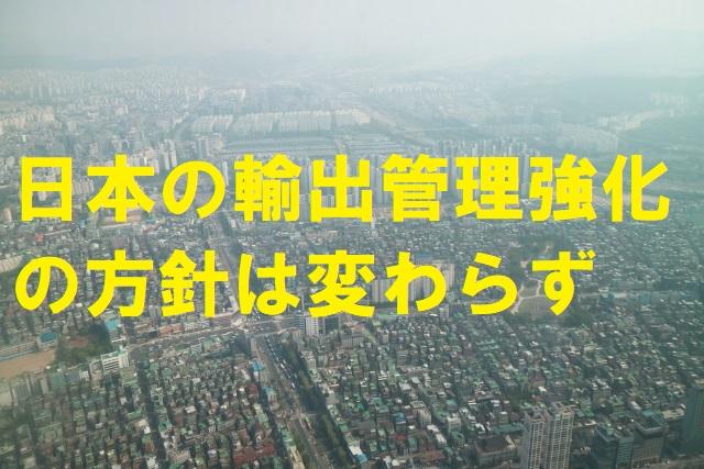 日本の輸出管理強化の方針は変わらず