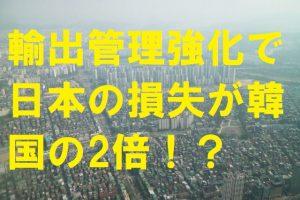 輸出管理強化で日本の損失が韓国の2倍!?