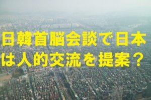 日韓首脳会談で日本は人的交流を提案?