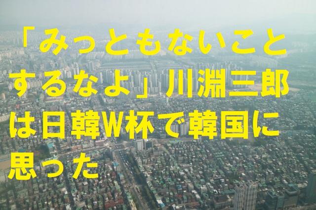 「みっともないことするなよ」川淵三郎は日韓W杯で韓国に思った