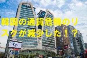 韓国の通貨危機のリスクが減少した?