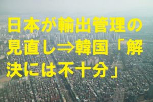 日本が輸出管理の見直し⇒韓国「解決には不十分」