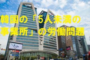 韓国の「5人未満の事業所」の労働問題