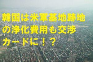 韓国は米軍基地跡地の浄化費用も交渉カードに!?