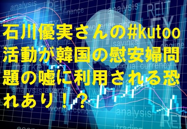 石川優実さんの#kutoo活動が韓国の慰安婦問題の嘘に利用される恐れあり!?