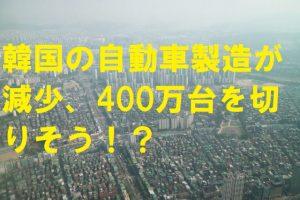 韓国の自動車製造が減少、400万台を切りそう!?